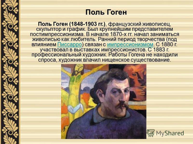 Поль Гоген (1848-1903 гг.), французский живописец, скульптор и график. Был крупнейшим представителем постимпрессионизма. В начале 1870-х гг. начал заниматься живописью как любитель. Ранний период творчества (под влиянием Писсарро) связан с импрессион