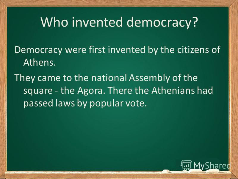 Who invented democracy? Democracy were first invented by the citizens of Athens. They came to the national Assembly of the square - the Agora. There the Athenians had passed laws by popular vote.