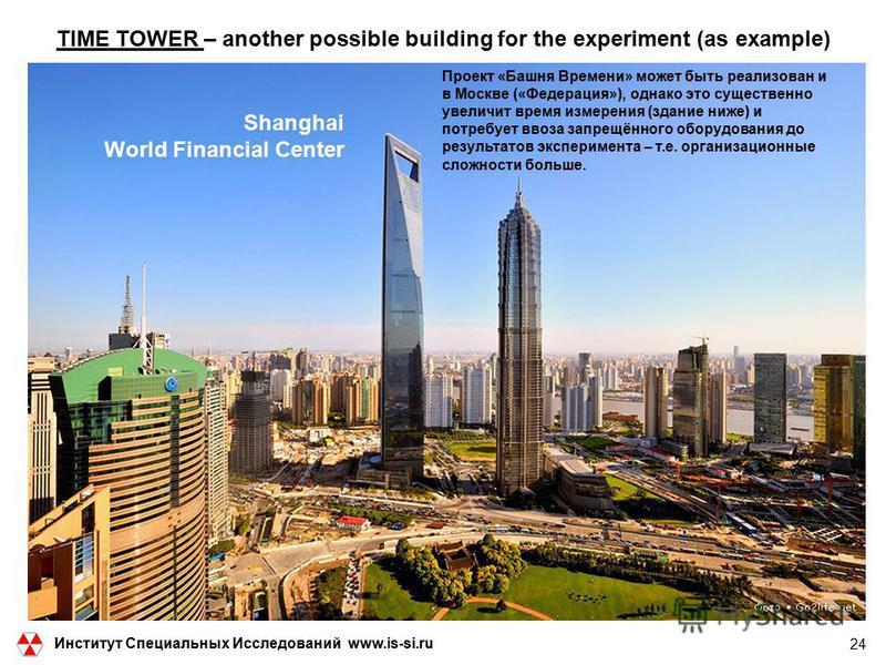 Shanghai World Financial Center 24 TIME TOWER – another possible building for the experiment (as example) Институт Специальных Исследований www.is-si.ru Проект «Башня Времени» может быть реализован и в Москве («Федерация»), однако это существенно уве