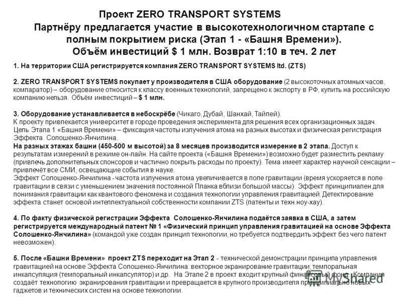 Партнёру предлагается участие в высокотехнологичном стартапе с полным покрытием риска (Этап 1 - «Башня Времени»). Объём инвестиций $ 1 млн. Возврат 1:10 в теч. 2 лет Проект ZERO TRANSPORT SYSTEMS 1. На территории США регистрируется компания ZERO TRAN