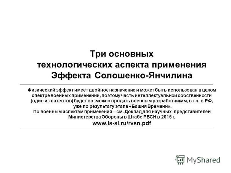 Три основных технологических аспекта применения Эффекта Солошенко-Янчилина Физический эффект имеет двойное назначение и может быть использован в целом спектре военных применений, поэтому часть интеллектуальной собственности (один из патентов) будет в