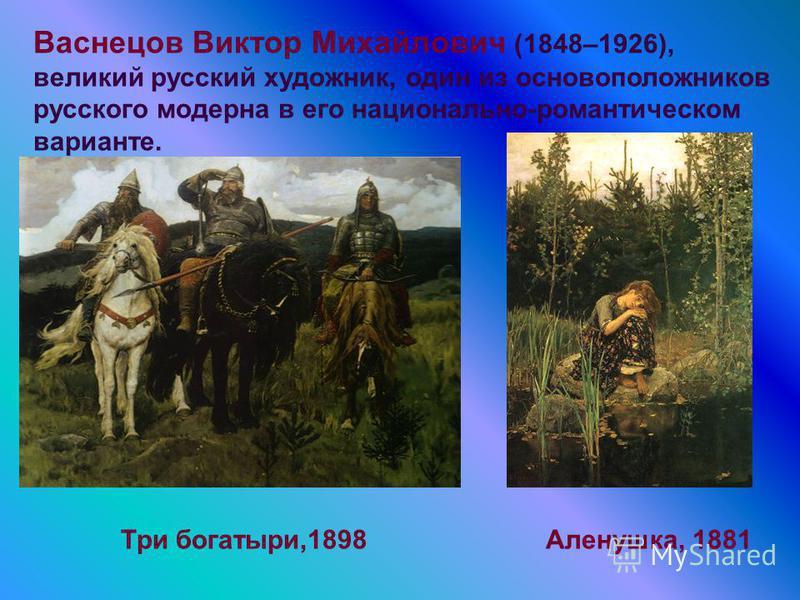 Васнецов Виктор Михайлович (1848–1926), великий русский художник, один из основоположников русского модерна в его национально-романтическом варианте. Три богатыри,1898Аленушка, 1881
