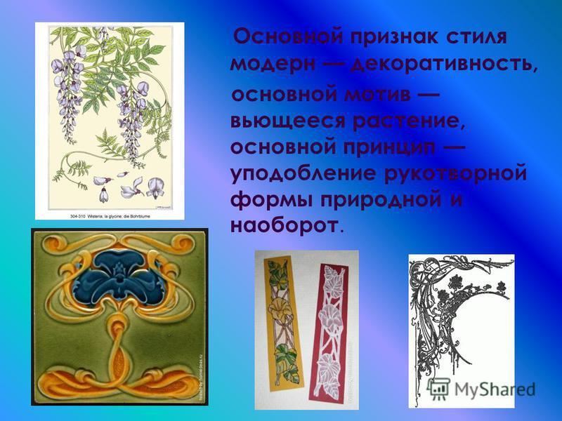 Основной признак стиля модерн декоративность, основной мотив вьющееся растение, основной принцип уподобление рукотворной формы природной и наоборот.