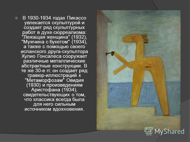 В 1930-1934 годах Пикассо увлекается скульптурой и создает ряд скульптурных работ в духе сюрреализма: