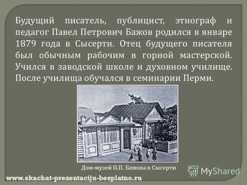 Будущий писатель, публицист, этнограф и педагог Павел Петрович Бажов родился в январе 1879 года в Сысерти. Отец будущего писателя был обычным рабочим в горной мастерской. Учился в заводской школе и духовном училище. После училища обучался в семинарии