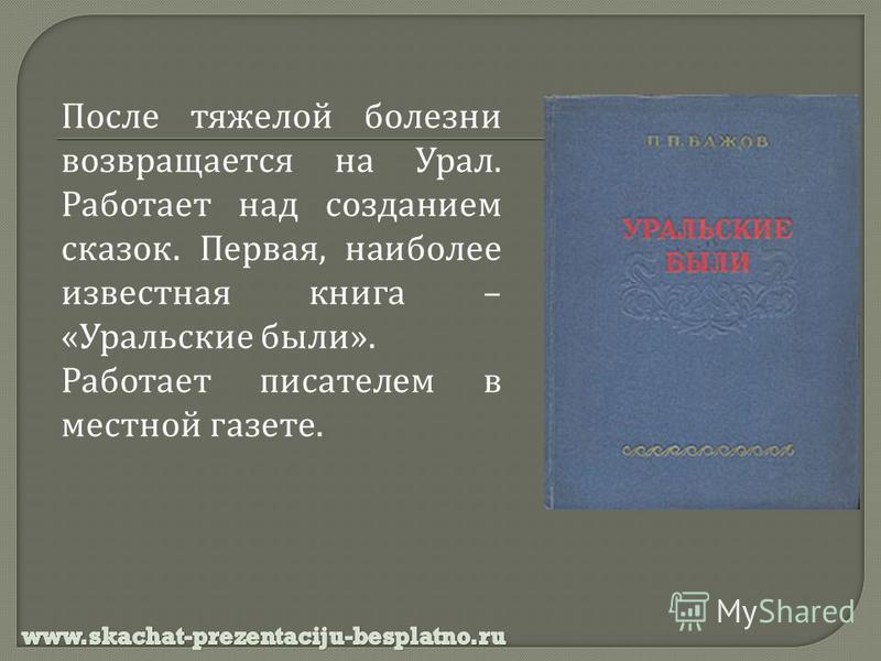 После тяжелой болезни возвращается на Урал. Работает над созданием сказок. Первая, наиболее известная книга – « Уральские были ». Работает писателем в местной газете.