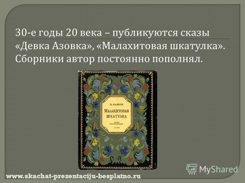 30- е годы 20 века – публикуются сказы « Девка Азовка », « Малахитовая шкатулка ». Сборники автор постоянно пополнял.