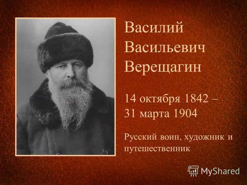 Василий Васильевич Верещагин 14 октября 1842 – 31 марта 1904 Русский воин, художник и путешественник
