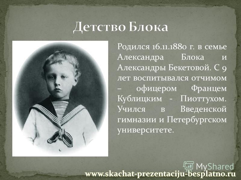 Родился 16.11.1880 г. в семье Александра Блока и Александры Бекетовой. С 9 лет воспитывался отчимом – офицером Францем Кублицким - Пиоттухом. Учился в Введенской гимназии и Петербургском университете.