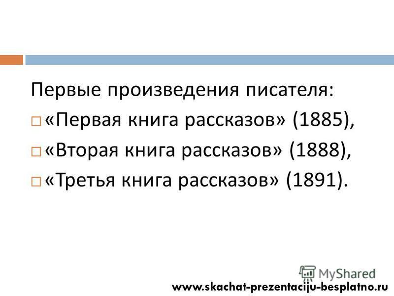 Первые произведения писателя : « Первая книга рассказов » (1885), « Вторая книга рассказов » (1888), « Третья книга рассказов » (1891).