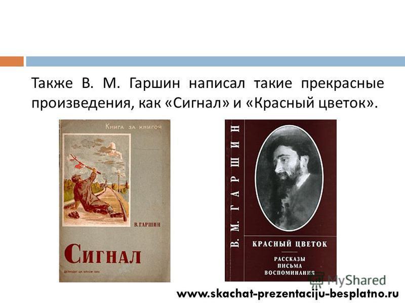 Также В. М. Гаршин написал такие прекрасные произведения, как « Сигнал » и « Красный цветок ».