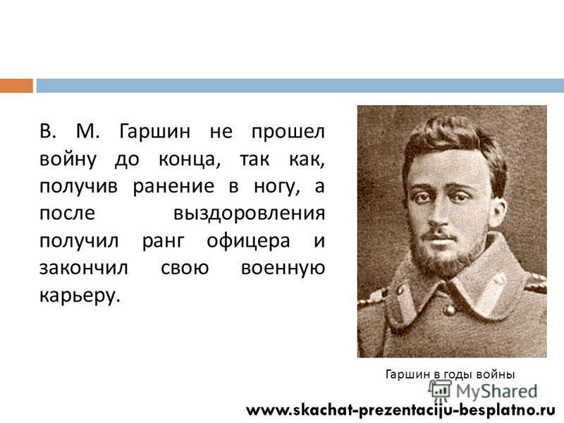 В. М. Гаршин не прошел войну до конца, так как, получив ранение в ногу, а после выздоровления получил ранг офицера и закончил свою военную карьеру. Гаршин в годы войны