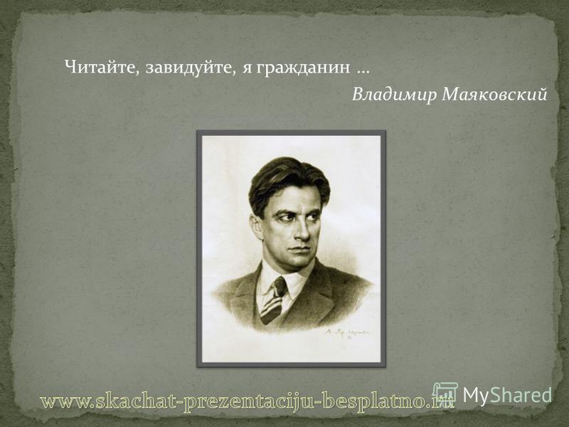 Читайте, завидуйте, я гражданин … Владимир Маяковский