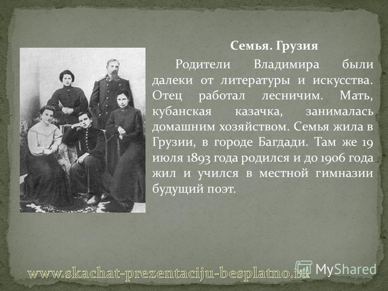 Семья. Грузия Родители Владимира были далеки от литературы и искусства. Отец работал лесничим. Мать, кубанская казачка, занималась домашним хозяйством. Семья жила в Грузии, в городе Багдади. Там же 19 июля 1893 года родился и до 1906 года жил и училс