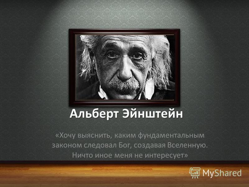 Альберт Эйнштейн «Хочу выяснить, каким фундаментальным законом следовал Бог, создавая Вселенную. Ничто иное меня не интересует»