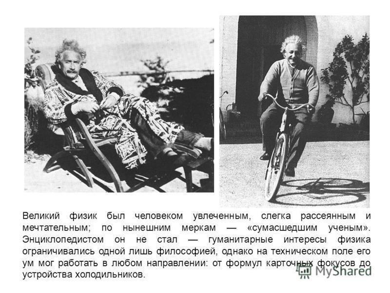 Великий физик был человеком увлеченным, слегка рассеянным и мечтательным; по нынешним меркам «сумасшедшим ученым». Энциклопедистом он не стал гуманитарные интересы физика ограничивались одной лишь философией, однако на техническом поле его ум мог раб