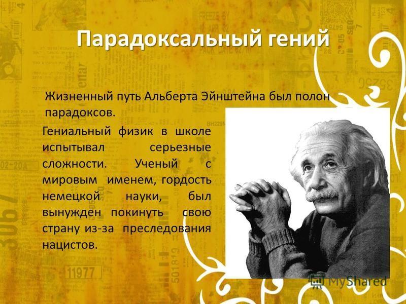 Парадоксальный гений Жизненный путь Альберта Эйнштейна был полон парадоксов. Гениальный физик в школе испытывал серьезные сложности. Ученый с мировым именем, гордость немецкой науки, был вынужден покинуть свою страну из-за преследования нацистов.