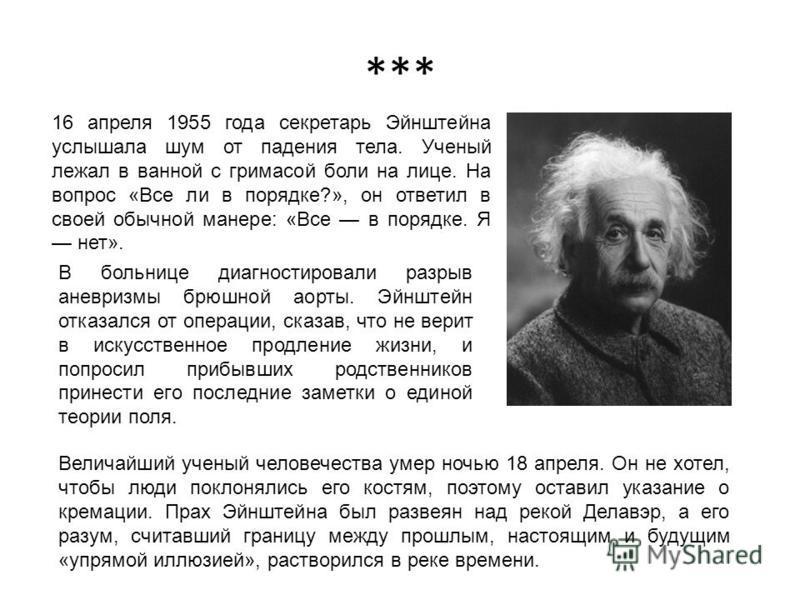 *** 16 апреля 1955 года секретарь Эйнштейна услышала шум от падения тела. Ученый лежал в ванной с гримасой боли на лице. На вопрос «Все ли в порядке?», он ответил в своей обычной манере: «Все в порядке. Я нет». Величайший ученый человечества умер ноч