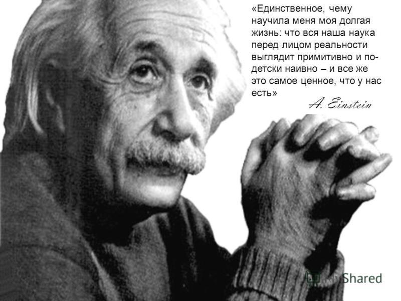 «Единственное, чему научила меня моя долгая жизнь: что вся наша наука перед лицом реальности выглядит примитивно и по- детски наивно – и все же это самое ценное, что у нас есть»