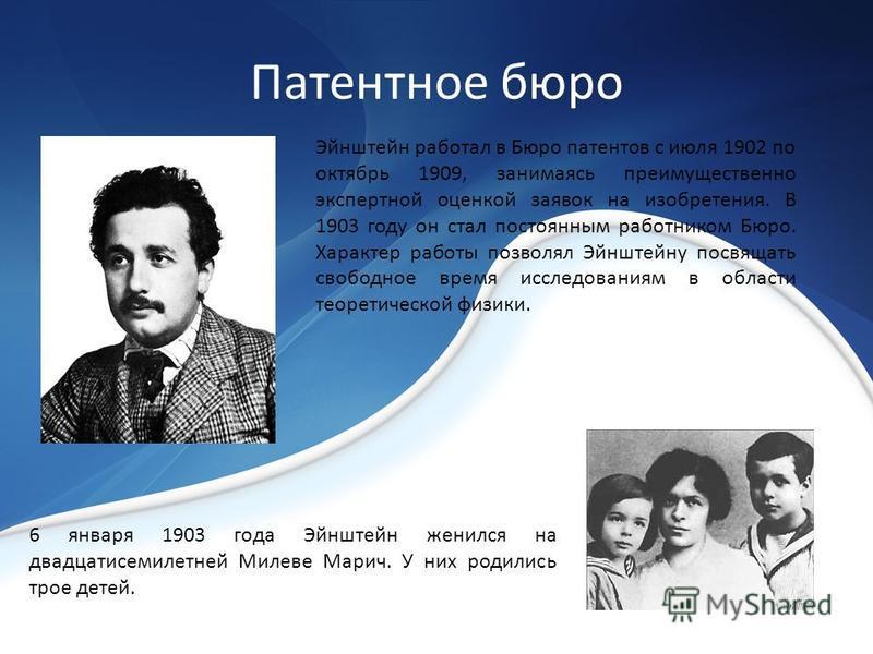 Патентное бюро Эйнштейн работал в Бюро патентов с июля 1902 по октябрь 1909, занимаясь преимущественно экспертной оценкой заявок на изобретения. В 1903 году он стал постоянным работником Бюро. Характер работы позволял Эйнштейну посвящать свободное вр