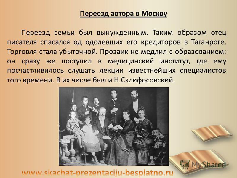 Переезд автора в Москву Переезд семьи был вынужденным. Таким образом отец писателя спасался од одолевших его кредиторов в Таганроге. Торговля стала убыточной. Прозаик не медлил с образованием: он сразу же поступил в медицинский институт, где ему посч