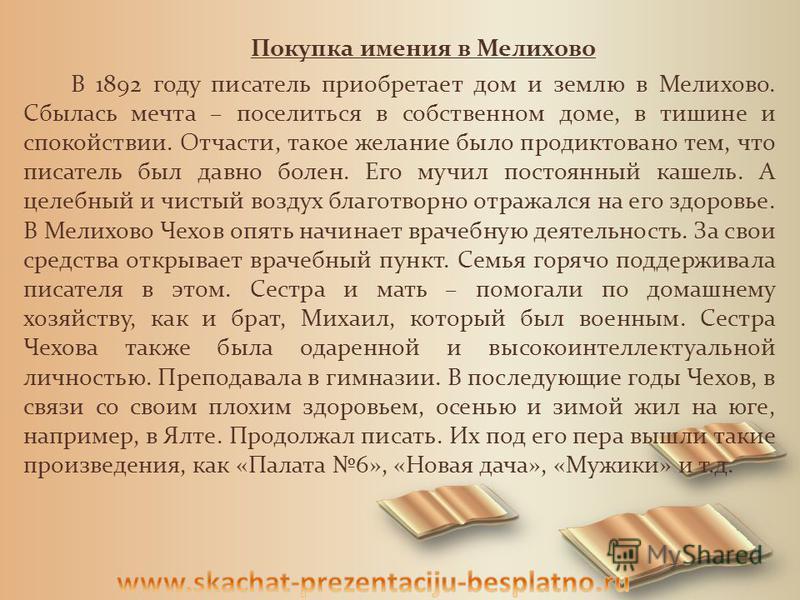 Покупка имения в Мелихово В 1892 году писатель приобретает дом и землю в Мелихово. Сбылась мечта – поселиться в собственном доме, в тишине и спокойствии. Отчасти, такое желание было продиктовано тем, что писатель был давно болен. Его мучил постоянный