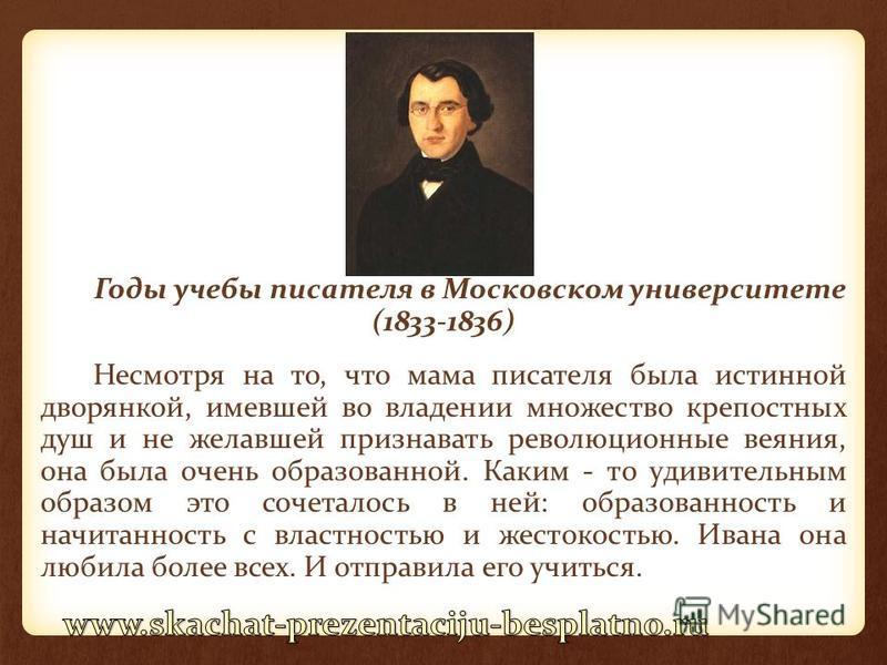 Годы учебы писателя в Московском университете (1833-1836) Несмотря на то, что мама писателя была истинной дворянкой, имевшей во владении множество крепостных душ и не желавшей признавать революционные веяния, она была очень образованной. Каким - то у