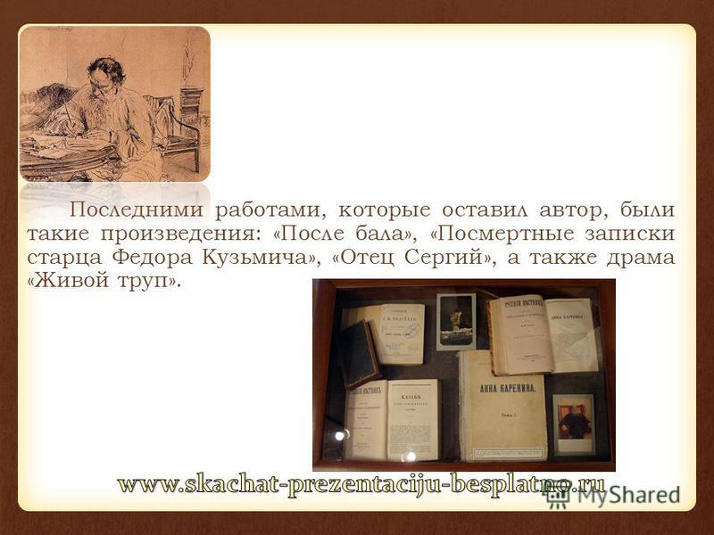 Последними работами, которые оставил автор, были такие произведения: «После бала», «Посмертные записки старца Федора Кузьмича», «Отец Сергий», а также драма «Живой труп».