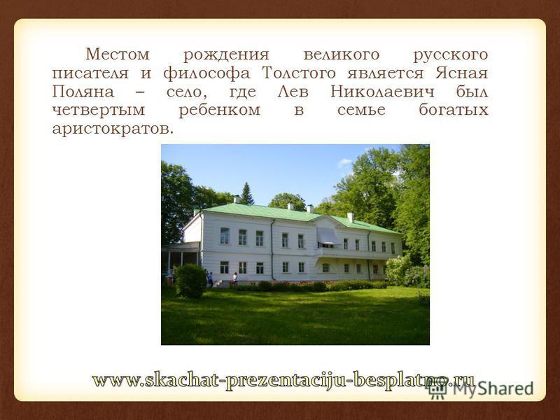 Местом рождения великого русского писателя и философа Толстого является Ясная Поляна – село, где Лев Николаевич был четвертым ребенком в семье богатых аристократов.