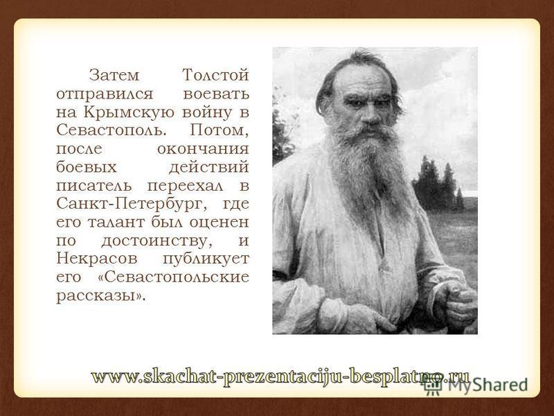 Затем Толстой отправился воевать на Крымскую войну в Севастополь. Потом, после окончания боевых действий писатель переехал в Санкт-Петербург, где его талант был оценен по достоинству, и Некрасов публикует его «Севастопольские рассказы».