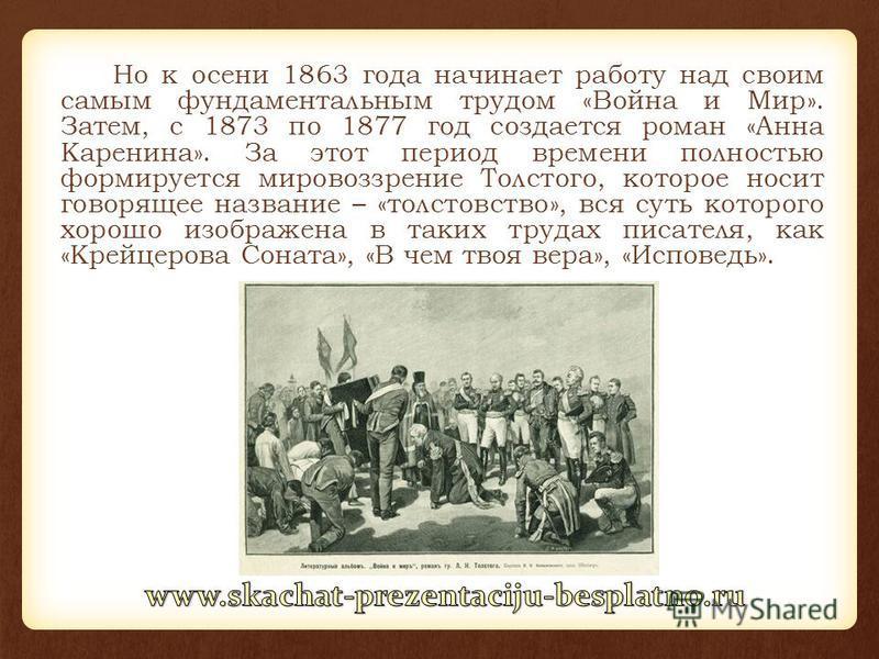 Но к осени 1863 года начинает работу над своим самым фундаментальным трудом «Война и Мир». Затем, с 1873 по 1877 год создается роман «Анна Каренина». За этот период времени полностью формируется мировоззрение Толстого, которое носит говорящее названи