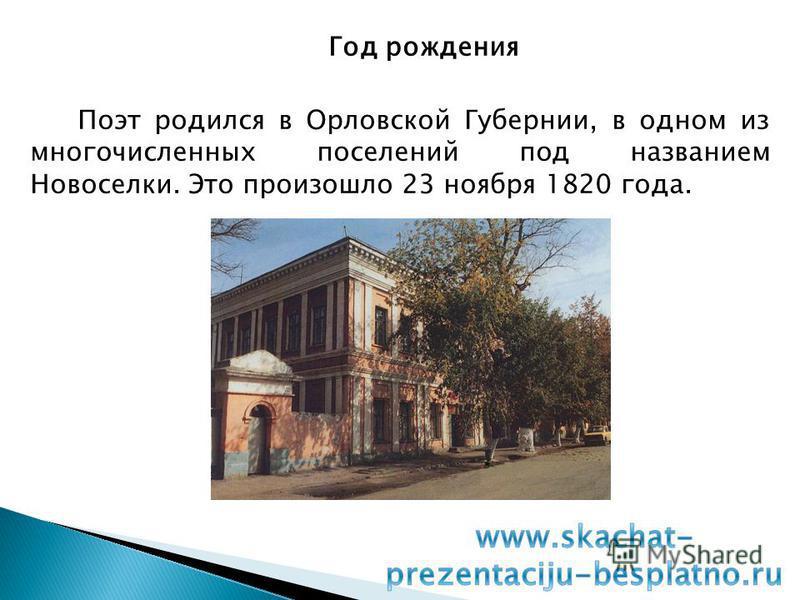 Год рождения Поэт родился в Орловской Губернии, в одном из многочисленных поселений под названием Новоселки. Это произошло 23 ноября 1820 года.