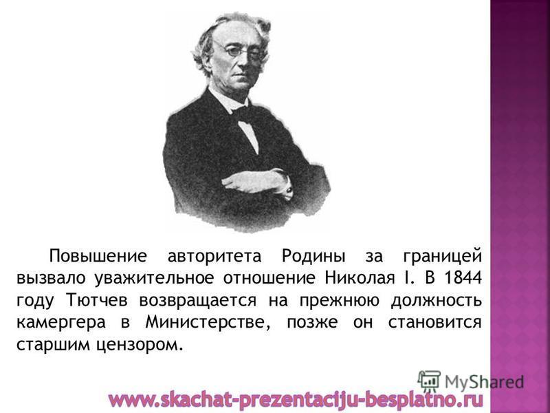Повышение авторитета Родины за границей вызвало уважительное отношение Николая I. В 1844 году Тютчев возвращается на прежнюю должность камергера в Министерстве, позже он становится старшим цензором.