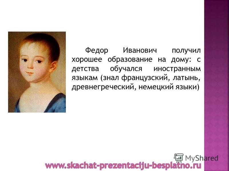 Федор Иванович получил хорошее образование на дому: с детства обучался иностранным языкам (знал французский, латынь, древнегреческий, немецкий языки)