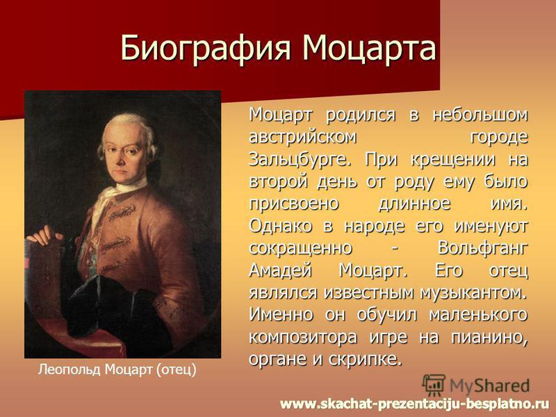 Биография Моцарта Моцарт родился в небольшом австрийском городе Зальцбурге. При крещении на второй день от роду ему было присвоено длинное имя. Однако в народе его именуют сокращенно - Вольфганг Амадей Моцарт. Его отец являлся известным музыкантом. И