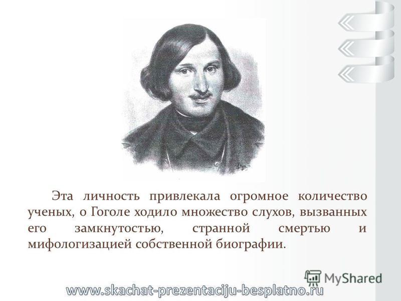 Эта личность привлекала огромное количество ученых, о Гоголе ходило множество слухов, вызванных его замкнутостью, странной смертью и мифологизацией собственной биографии.