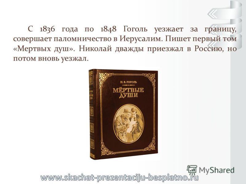 С 1836 года по 1848 Гоголь уезжает за границу, совершает паломничество в Иерусалим. Пишет первый том «Мертвых душ». Николай дважды приезжал в Россию, но потом вновь уезжал.