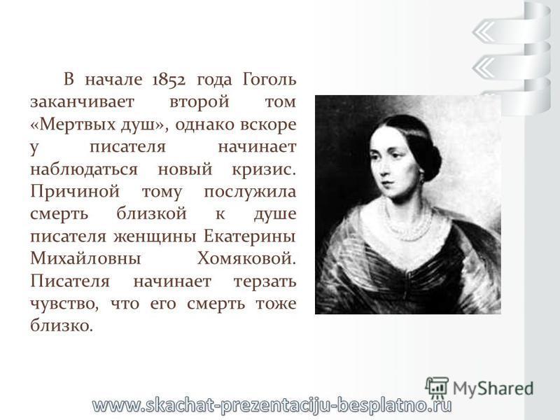 В начале 1852 года Гоголь заканчивает второй том «Мертвых душ», однако вскоре у писателя начинает наблюдаться новый кризис. Причиной тому послужила смерть близкой к душе писателя женщины Екатерины Михайловны Хомяковой. Писателя начинает терзать чувст