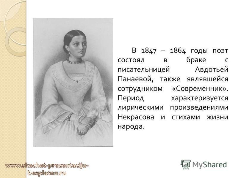 В 1847 – 1864 годы поэт состоял в браке с писательницей Авдотьей Панаевой, также являвшейся сотрудником « Современник ». Период характеризуется лирическими произведениями Некрасова и стихами жизни народа.