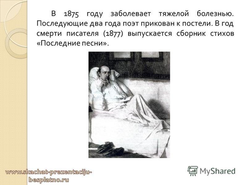 В 1875 году заболевает тяжелой болезнью. Последующие два года поэт прикован к постели. В год смерти писателя (1877) выпускается сборник стихов « Последние песни ».
