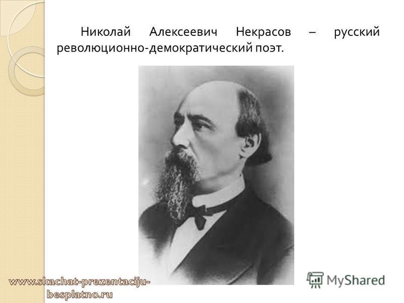Николай Алексеевич Некрасов – русский революционно - демократический поэт.