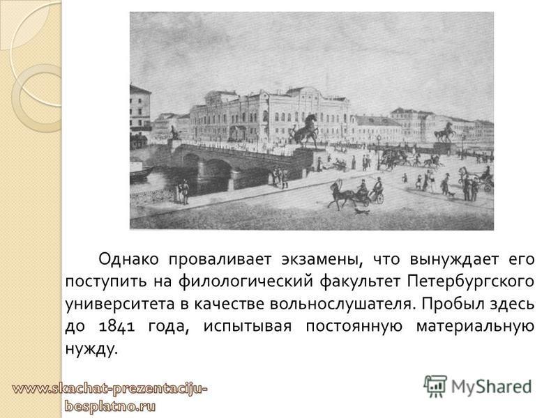 Однако проваливает экзамены, что вынуждает его поступить на филологический факультет Петербургского университета в качестве вольнослушателя. Пробыл здесь до 1841 года, испытывая постоянную материальную нужду.