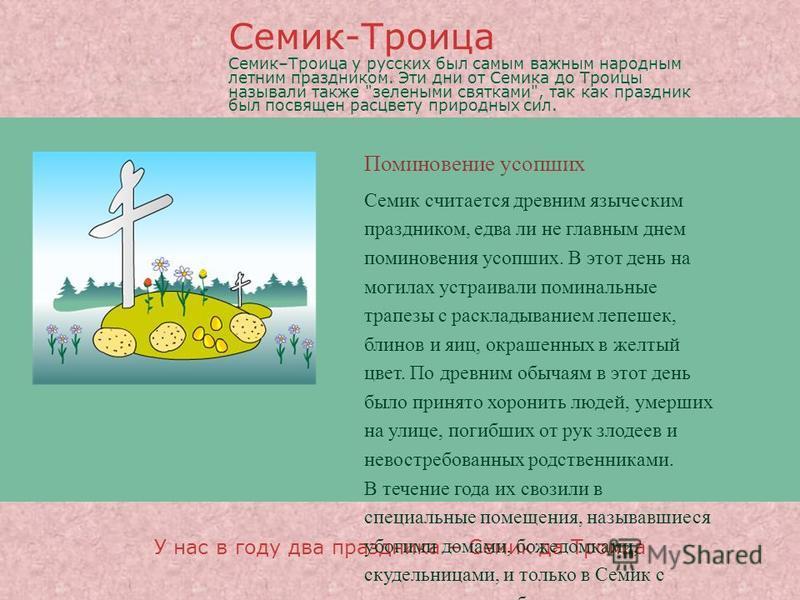 Поминовение усопших У нас в году два праздника – Семик да Троица Семик считается древним языческим праздником, едва ли не главным днем поминовения усопших. В этот день на могилах устраивали поминальные трапезы с раскладыванием лепешек, блинов и яиц,