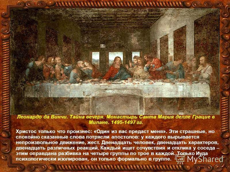 Леонардо да Винчи. Тайна вечеря. Монастырь Санта Мария делле Грацие в Милане. 1495-1497 гг. Христос только что произнес: «Один из вас предаст меня». Эти страшные, но спокойно сказанные слова потрясли апостолов: у каждого вырывается непроизвольное дви