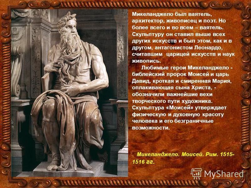 Микеланджело был ваятель, архитектор, живописец и поэт. Но более всего и во всем – ваятель. Скульптуру он ставил выше всех других искусств и был этом, как и в другом, антагонистом Леонардо, считавшим царицей искусств и наук живопись. Любимые герои Ми