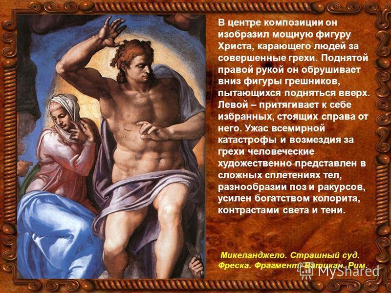 В центре композиции он изобразил мощную фигуру Христа, карающего людей за совершенные грехи. Поднятой правой рукой он обрушивает вниз фигуры грешников, пытающихся подняться вверх. Левой – притягивает к себе избранных, стоящих справа от него. Ужас все