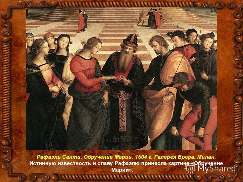 Рафаэль Санти. Обручение Марии. 1504 г. Галерея Брера. Милан. Истинную известность и славу Рафаэлю принесла картина «Обручение Марии».