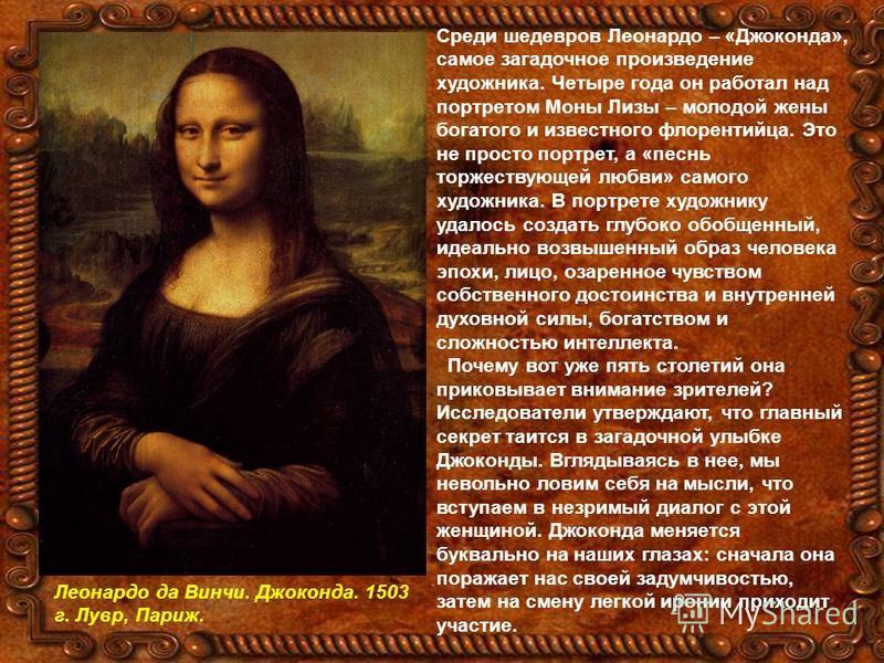 Среди шедевров Леонардо – «Джоконда», самое загадочное произведение художника. Четыре года он работал над портретом Моны Лизы – молодой жены богатого и известного флорентийца. Это не просто портрет, а «песнь торжествующей любви» самого художника. В п