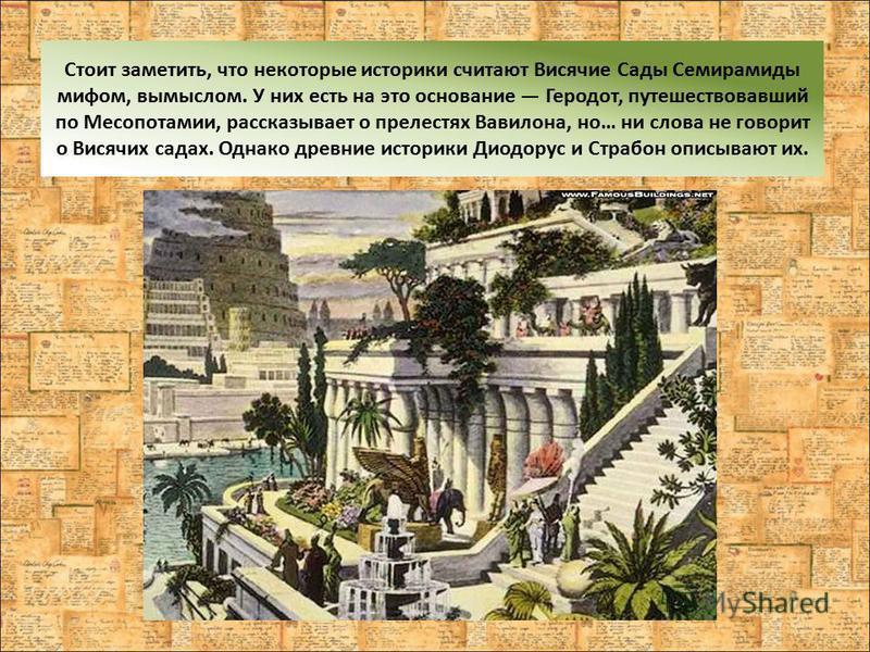Стоит заметить, что некоторые историки считают Висячие Сады Семирамиды мифом, вымыслом. У них есть на это основание Геродот, путешествовавший по Месопотамии, рассказывает о прелестях Вавилона, но… ни слова не говорит о Висячих садах. Однако древние и