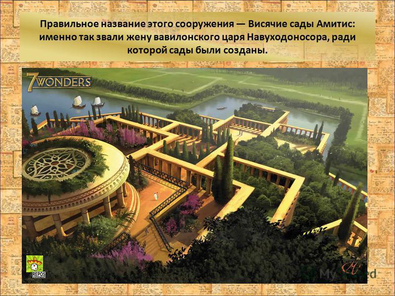 Правильное название этого сооружения Висячие сады Амитис: именно так звали жену вавилонского царя Навуходоносора, ради которой сады были созданы.